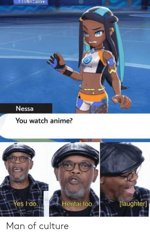 Nessa: 43  Nessa  You watch anime?  Yes I do.  Hentai too.  [laughter] Man of culture