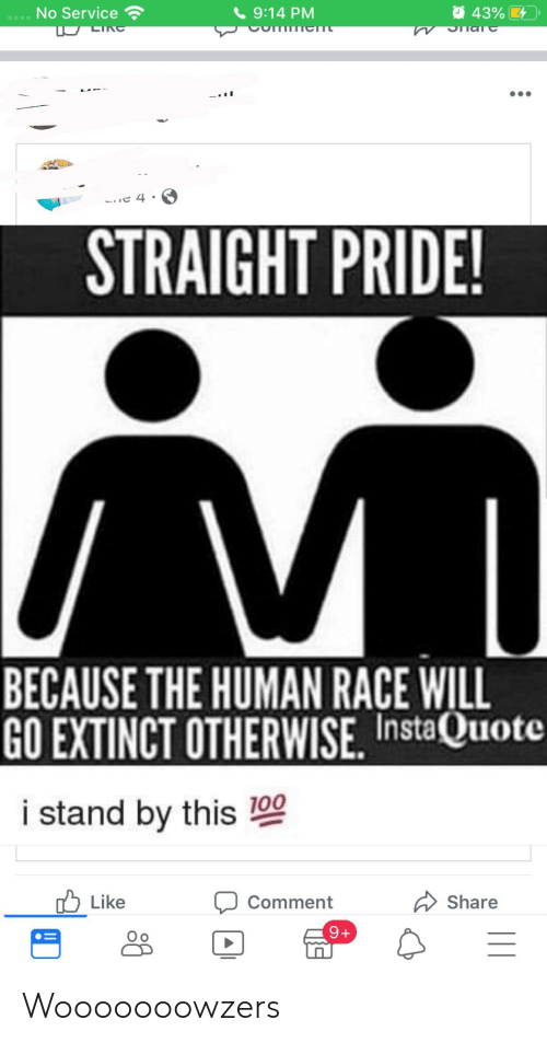 Straight Pride: 43%  No Service  9:14 PM  LINC  Snare  TIMTICmC  C 4  STRAIGHT PRIDE!  V  BECAUSE THE HUMAN RACE WILL  GO EXTINCT OTHERWISE, InstaQuote  i stand by this 100  Like  Share  Comment  9+ Wooooooowzers