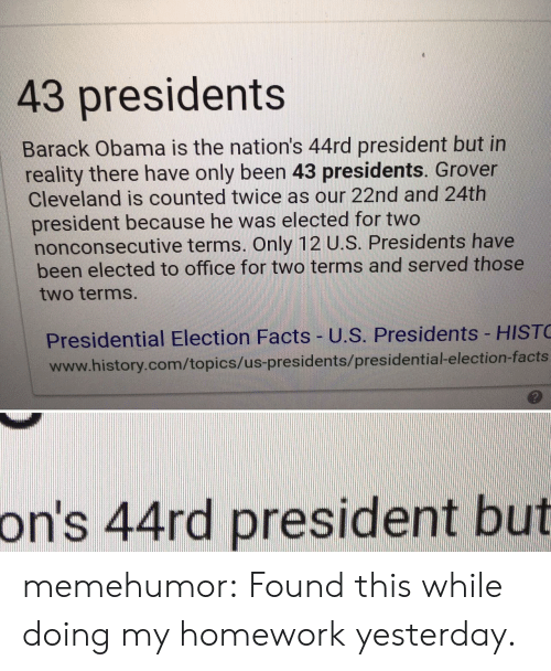 grover: 43 presidents  Barack Obama is the nation's 44rd president but in  reality there have only been 43 presidents. Grover  Cleveland is counted twice as our 22nd and 24th  president because he was elected for two  nonconsecutive terms. Only 12 U.S. Presidents have  been elected to office for two terms and served those  two terms  Presidential Election Facts- U.S. Presidents HIST  www.history.com/topics/us-presidents/presidential-election-facts  っ  on's 44rd president but memehumor:  Found this while doing my homework yesterday.