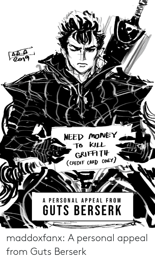 Money, Tumblr, and Blog: 44 A  NEED MONEY  То KILL  GRIFFITH  (CREDIT CARD ONLY)  A PERSONAL APPEAL FROM  GUTS BERSERK maddoxfanx:  A personal appeal from Guts Berserk