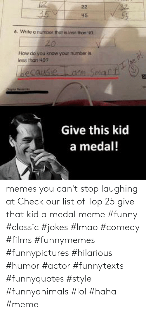Funny, Lmao, and Lol: 45  6. Write a number that is less than 40.  How do you know your number is  less thon 407  becaus  Give this kid  a medal! memes you can't stop laughing at  Check our list of Top 25 give that kid a medal meme #funny #classic #jokes #lmao #comedy #films #funnymemes #funnypictures #hilarious #humor #actor #funnytexts #funnyquotes #style #funnyanimals #lol #haha #meme