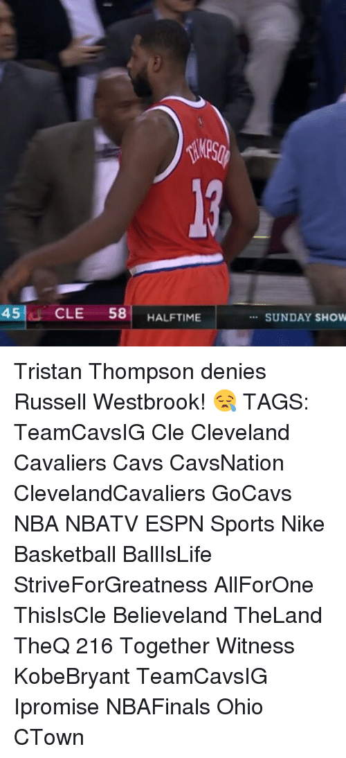 Russel Westbrook: 45 CLE  58  HALFTIME  SUNDAY SHOW Tristan Thompson denies Russell Westbrook! 😪 TAGS: TeamCavsIG Cle Cleveland Cavaliers Cavs CavsNation ClevelandCavaliers GoCavs NBA NBATV ESPN Sports Nike Basketball BallIsLife StriveForGreatness AllForOne ThisIsCle Believeland TheLand TheQ 216 Together Witness KobeBryant TeamCavsIG Ipromise NBAFinals Ohio CTown