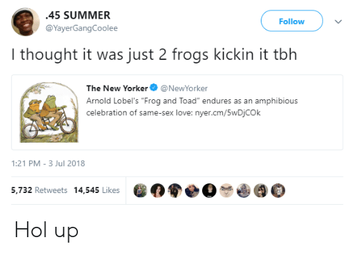 """Love, Sex, and Tbh: 45 SUMMER  @YayerGangCoolee  Follow  I thought it was just 2 frogs kickin it tbh  The New YorkerNewYorker  Arnold Lobel's """"Frog and Toad"""" endures as an amphibious  celebration of same-sex love: nyer.cm/5wDjCOk  1:21 PM-3 Jul 2018  5,732 Retweets 14,545 Likes  0寮●O$0(90 Hol up"""