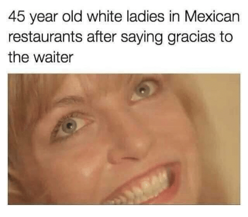Restaurants, White, and Mexican: 45 year old white ladies in Mexican  restaurants after saying gracias to  the waiter