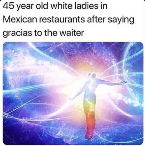 Mexican: 45 year old white ladies in  Mexican restaurants after saying  gracias to the waiter