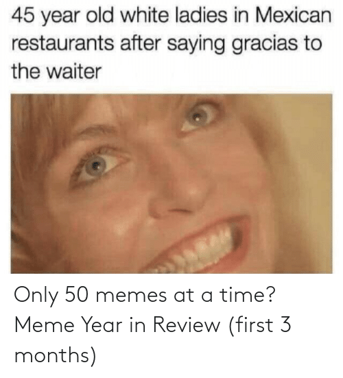 Waiter: 45 year old white ladies in Mexican  restaurants after saying gracias to  the waiter Only 50 memes at a time? Meme Year in Review (first 3 months)