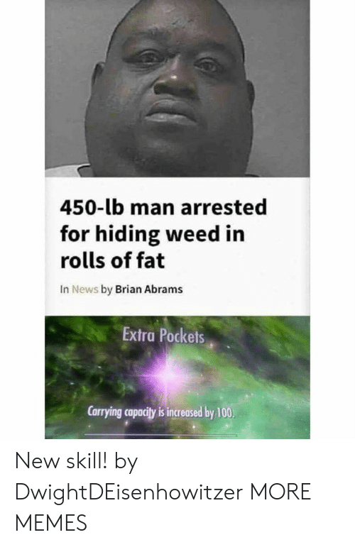 Anaconda, Dank, and Memes: 450-lb man arrested  for hiding weed in  rolls of fat  In News by Brian Abrams  Extra Pockets  Carrying capacity is increased by 100 New skill! by DwightDEisenhowitzer MORE MEMES