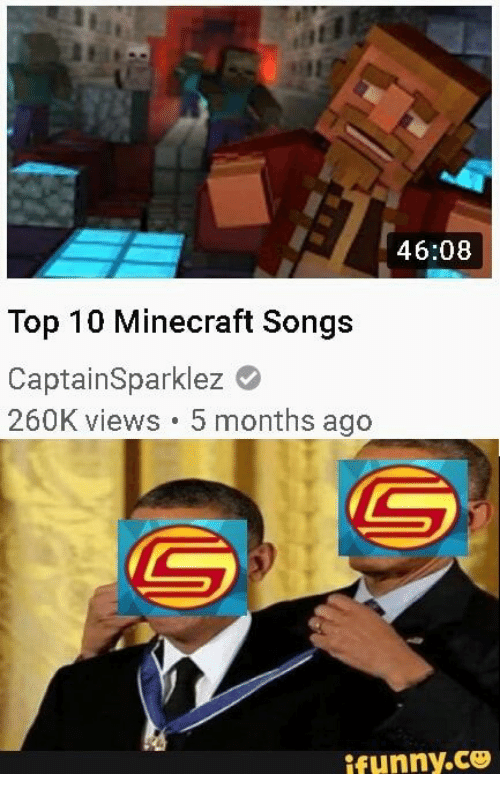 Minecraft, Songs, and Top: 46:08  Top 10 Minecraft Songs  CaptainSparklez  260K views 5 months ago  ifunny.co