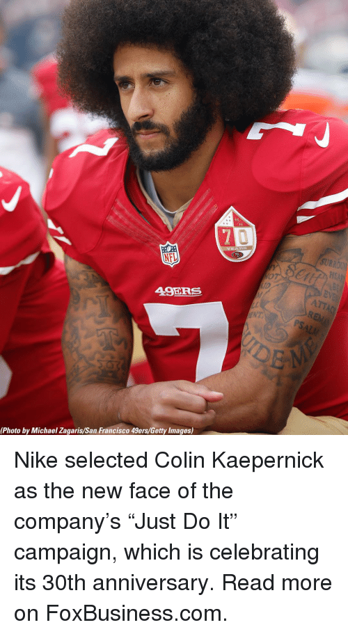 "San Francisco 49ers, Colin Kaepernick, and Memes: 46  NFL  49ERS  by  EN  (Photo by Michael Zagaris/San Francisco 49ers/Getty Images) Nike selected Colin Kaepernick as the new face of the company's ""Just Do It"" campaign, which is celebrating its 30th anniversary. Read more on FoxBusiness.com."