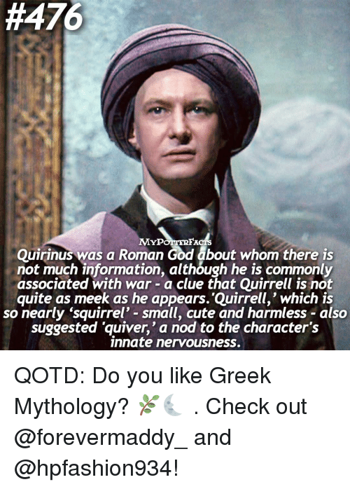 Memes, Common, and Information:  #476  MYPOTITREAC13  Quirinus was a Roman God about whom there is  not much information, although he is commonly  associated with war a clue that Quirrell is not  quite as meek as he appears. Quirrell,' which is  so nearly 'squirrel' small, cute and harmless also  suggested quiver,' a nod to the character's  innate nervousness. QOTD: Do you like Greek Mythology? 🌿🌜 . Check out @forevermaddy_ and @hpfashion934!