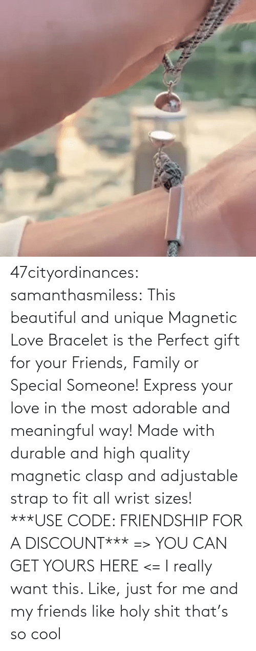 Cool: 47cityordinances:  samanthasmiless:  This beautiful and unique Magnetic Love Bracelet is the Perfect gift for your Friends, Family or Special Someone! Express your love in the most adorable and meaningful way! Made with durable and high quality magnetic clasp and adjustable strap to fit all wrist sizes!  ***USE CODE: FRIENDSHIP FOR A DISCOUNT*** => YOU CAN GET YOURS HERE <=    I really want this. Like, just for me and my friends like holy shit that's so cool