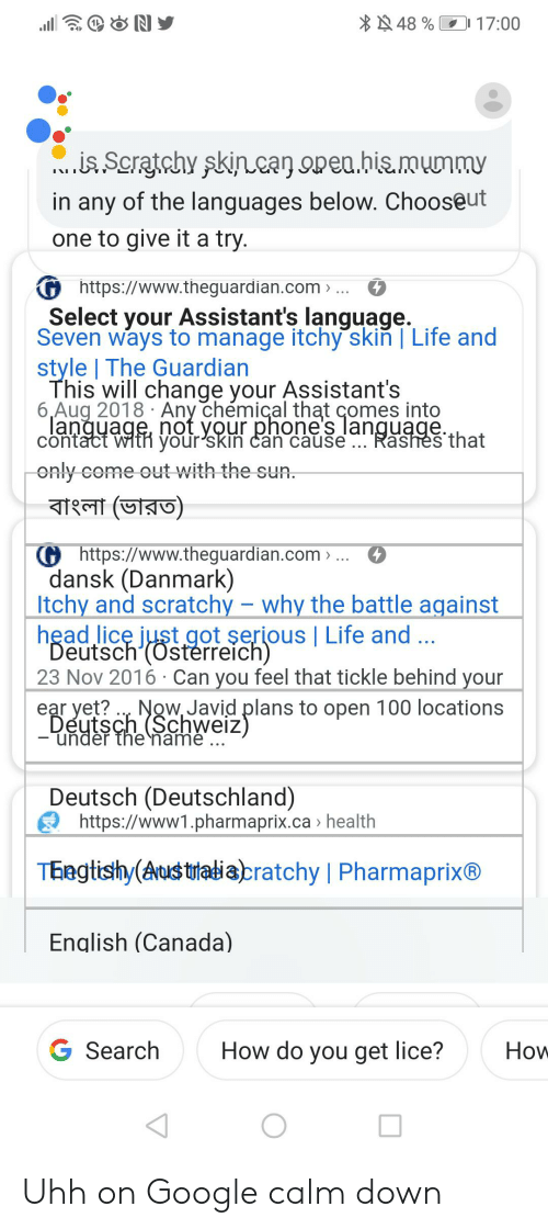 Google, Head, and Life: * 48 %  17:00  ..is. Scratchy skincan open.his.munmy  in any of the languages below. Chooseut  one to give it a try.  G https://www.theguardian.com » ...  Select your Assistant's language.  Seven ways to manage itchy skiň   Life and  style   The Guardian  This will change your Assistant's  6,Aug 2018 · Any chémical that comes into  langyage, not your phone's language.  contact witn your'skin can cause .. Rashes that  only come out with the sun.  G https://www.theguardian.com > ... O  dansk (Danmark)  Itchy and scratchy – why the battle against  head licę just got şerious   Life and  Deutsch'(Osterreich)  23 Nov 2016 · Can you feel that tickle behind your  ear yet? .., Now, Javid plans to open 100 locations  Deutsch (Schweiz)  - unděr the namė  Deutsch (Deutschland)  E https://www1.pharmaprix.ca » health  Thegtishy(Aust utatiabratchy   Pharmaprix®  English (Canada)  G Search  How do you get lice?  How Uhh on Google calm down