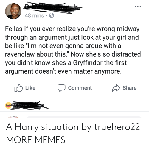 "Arguing, Be Like, and Dank: 48 mins  Fellas if you ever realize you're wrong midway  through an argument just look at your girl a  be like ""T'm not even gonna argue witha  ravenclaw about this."" Now she's so distracted  you didn't know shes a Gryffindor the first  argument doesn't even matter anymore.  Like  Comment  Share A Harry situation by truehero22 MORE MEMES"