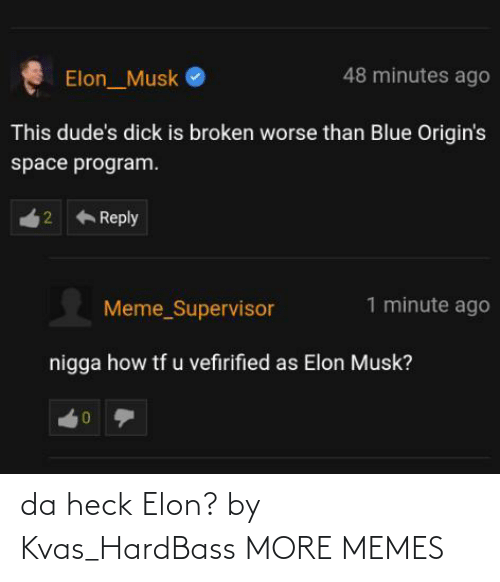 supervisor: 48 minutes ago  Elon_Musk  This dude's dick is broken worse than Blue Origin's  space program.  Reply  1 minute ago  Meme_Supervisor  nigga how tf u vefirified as Elon Musk?  2. da heck Elon? by Kvas_HardBass MORE MEMES