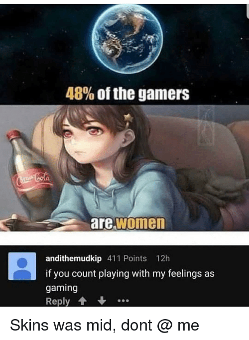 Calvin Johnson, Memes, and Women: 48% of the gamers  are women  andithemudkip 411 Points 12h  if you count playing with my feelings as  gaming  Reply Skins was mid, dont @ me