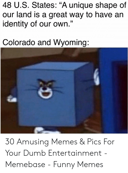 """memebase: 48 U.S. States: """"A unique shape of  our land is a great way to have an  identity of our own.""""  Colorado and Wyoming: 30 Amusing Memes & Pics For Your Dumb Entertainment - Memebase - Funny Memes"""