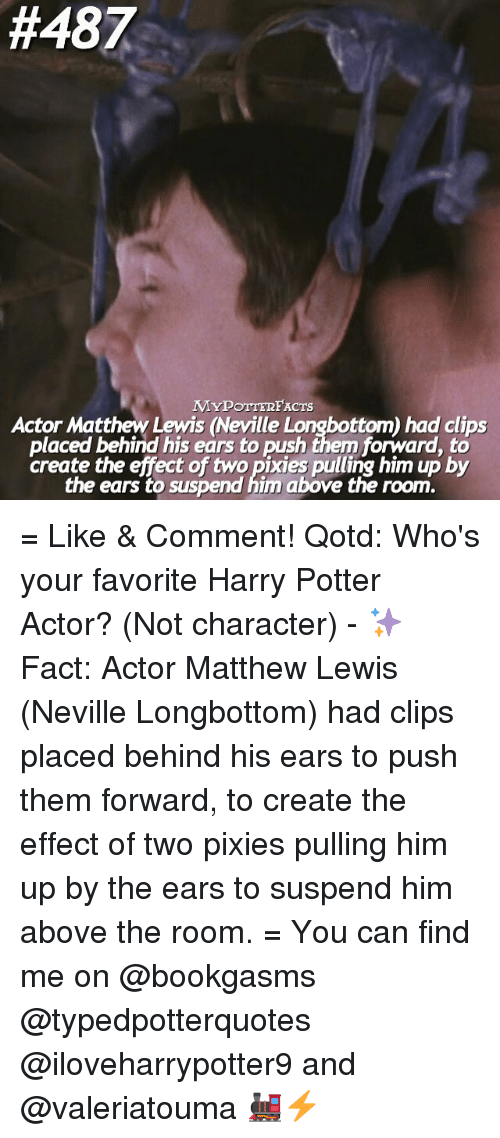 pixies:  #487  MyPOTTERFACnrs  Actor Matthew Lewis (Neville Longbottom) had clips  placed behind his ears to push them forward to  create the effect of two pixies pulling him up by  the ears to suspend him above the room. = Like & Comment! Qotd: Who's your favorite Harry Potter Actor? (Not character) - ✨ Fact: Actor Matthew Lewis (Neville Longbottom) had clips placed behind his ears to push them forward, to create the effect of two pixies pulling him up by the ears to suspend him above the room. = You can find me on @bookgasms @typedpotterquotes @iloveharrypotter9 and @valeriatouma 🚂⚡️