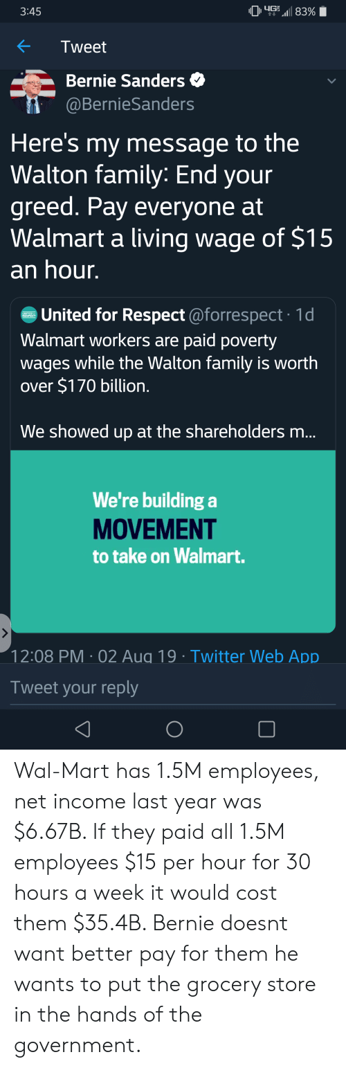 Bernie Sanders, Family, and Respect: 49 83%  3:45  Tweet  Bernie Sanders  @BernieSanders  Here's my message to the  Walton family: End your  greed. Pay everyone at  Walmart a living wage of $15  an hour.  United for Respect @forrespect 1d  Walmart workers are paid poverty  UNITEDIor  RESPECT  wages while the Walton family is worth  over $170 billion.  We showed up at the shareholders m...  We're building a  MOVEMENT  to take on Walmart.  12:08 PM 02 Aug 19 Twitter Web App  Tweet your reply Wal-Mart has 1.5M employees, net income last year was $6.67B. If they paid all 1.5M employees $15 per hour for 30 hours a week it would cost them $35.4B. Bernie doesnt want better pay for them he wants to put the grocery store in the hands of the government.