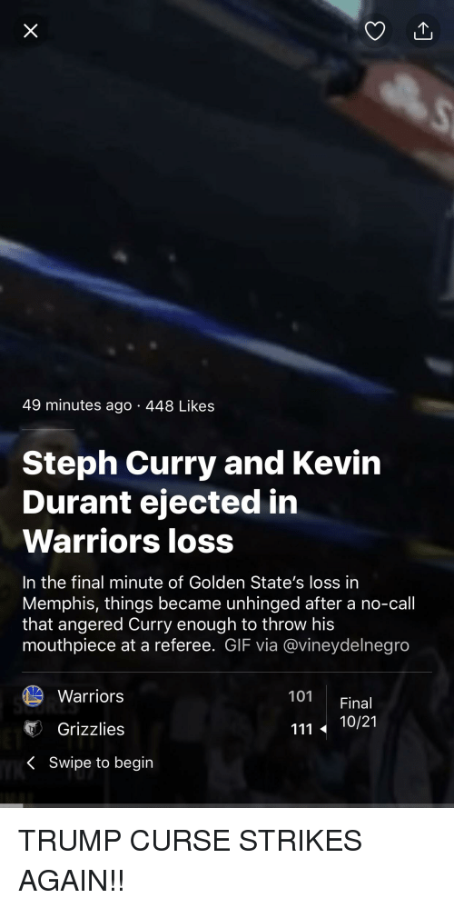 Gif, Memphis Grizzlies, and Kevin Durant: 49 minutes ago 448 Likes  Steph Curry and Kevin  Durant ejected in  Warriors loss  In the final minute of Golden State's loss in  Memphis, things became unhinged after a no-call  that angered Curry enough to throw his  mouthpiece at a referee. GIF via @vineydelnegro  Warriors  101 Final  Grizzlies  111 10/21  〈  Swipe to begin