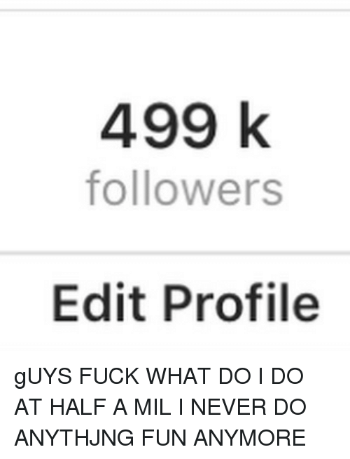 Memes, Fuck, and Never: 499 k  followers  Edit Profile gUYS FUCK WHAT DO I DO AT HALF A MIL I NEVER DO ANYTHJNG FUN ANYMORE