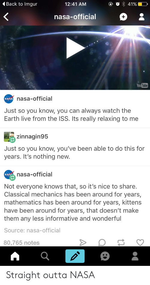 Mathematics: 4Back to Imgur  12:41 AM  nasa-official  You Tutbe  nasa-official  NASA  Just so you know, you can always watch the  Earth live from the ISS. Its really relaxing to me  zinnagin95  Just so you know, you've been able to do this for  years. It's nothing new.  nasa-official  NASA  Not everyone knows that, so it's nice to share.  Classical mechanics has been around for years,  mathematics has been around for years, kittens  have been around for years, that doesn't make  them any less informative and wonderful  Source: nasa-official  80,765 notes Straight outta NASA