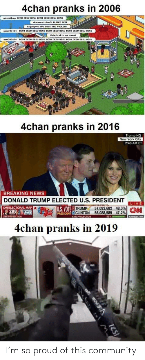 D Trump: 4chan pranks in 2006  aksealboy DESU DESU DESU DESU DESU DESU DEsU  GUVS ARE  Xahntr  4chan pranks in 2016  Trump HQ  New York City  2:48 AM ET  BREAKING NEWS  DONALD TRUMP ELECTED U.S. PRESIDENT  US VOTER  PRESIDENT D  TRUMP 57,093,682 48.0%  CLINTON 56,088,589 47.2%  4chan pranks in 2019 I'm so proud of this community