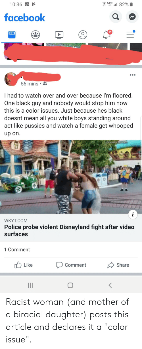 "Disneyland, Facebook, and Police: 4G  10:36  82%  facebook  2  56 mins  I had to watch over and over because I'm floored.  One black guy and nobody would stop him now  this is a color issues. Just because hes black  doesnt mean all you white boys standing around  act like pussies and watch a female get whooped  up on.  i  WKYT.COM  Police probe violent Disneyland fight after video  surfaces  1 Comment  Like  Share  Comment  II  ($ Racist woman (and mother of a biracial daughter) posts this article and declares it a ""color issue""."