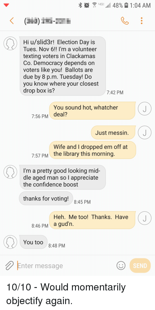 Confidence, Funny, and Texting: 4G .11 48%  1:04 AM  Hi u/slid3r! Election Day is  Tues. Nov 6!! I'm a volunteer  texting voters in Clackamas  Co. Democracy depends on  voters like you! Ballots are  due by 8 p.m. Tuesday! Do  you know where your closest  drop bOX IS?  7:42 PM  You sound hot, whatcher  7:56 PM deal?  Just messin. J  Wife and I dropped em off at  the library this morning  7:57 PM  I'm a pretty good looking mid  dle aged man so l appreciate  the confidence boost  thanks for voting!  8:45 PM  Heh. Me too! Thanks. Have J  a gud'n  8:46 PM  You too  8:48 PM  Enter message  SEND 10/10 - Would momentarily objectify again.
