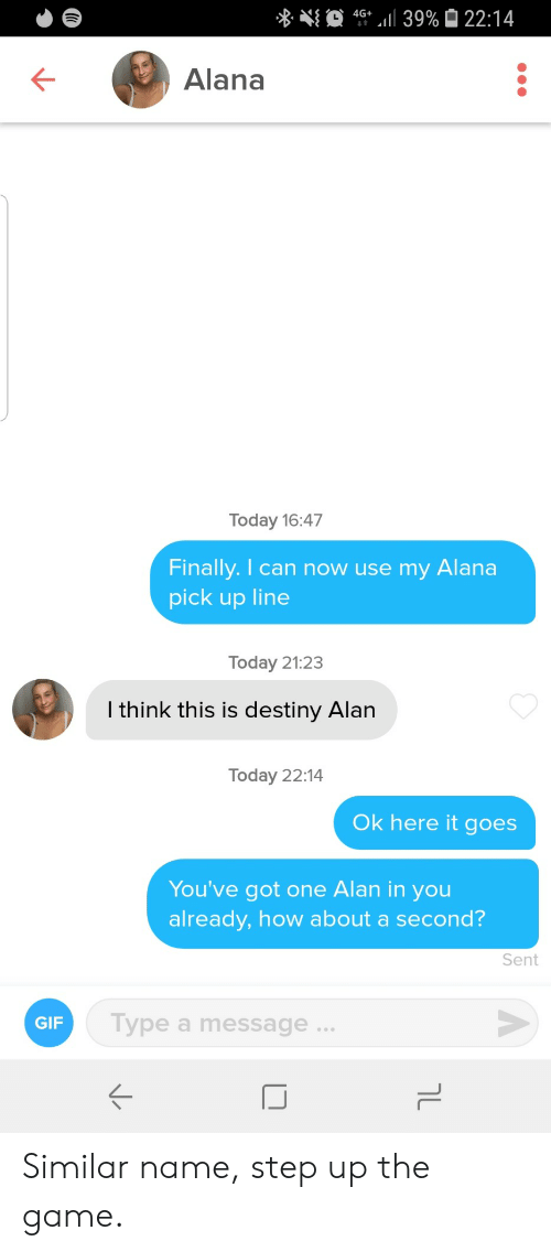 Youve Got: 4G 39% 22:14  Alana  Today 16:47  Finally. I can now use my  Alana  pick up line  Today 21:23  I think this is destiny Alan  Today 22:14  Ok here it goes  You've got one Alan in you  already, how about a second?  Sent  Type a message..  GIF  טך Similar name, step up the game.