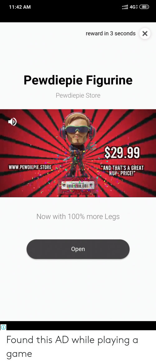 """Game, Screenshots, and A Game: 4G 80  11:42 AM  reward in 3 seconds  X  Pewdiepie Figurine  Pewdiepie Store  $29.99  """"AND THAT'S A GREAT  NUH PRICE!""""  wwW.PEWDIEPIE.STORE  Now with 100% more Legs  Оpen Found this AD while playing a game"""