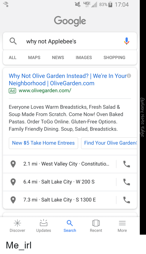 Bailey Jay, Baked, and Family: 4G  8390 17:04  Google  why not Applebee's  ALL  MAPS  NEWS  IMAGES  SHOPPING  Why Not Olive Garden Instead? We're In Your  Neighborhood OliveGarden.com  Ad www.olivegarden.com/  Everyone Loves Warm Breadsticks, Fresh Salad &  Soup Made From Scratch. Come Now! Oven Baked  Pastas. Order ToGo Online. Gluten-Free Options  Family Friendly Dining. Soup, Salad, Breadsticks  New $5 Take Home Entrees  Find Your Olive Garden  2.1 mi West Valley City Constitutio..  6.4 mi - Salt Lake City W 200 S  7.3 mi Salt Lake City S 1300 E  Discover  Updates  Search  Recent  More