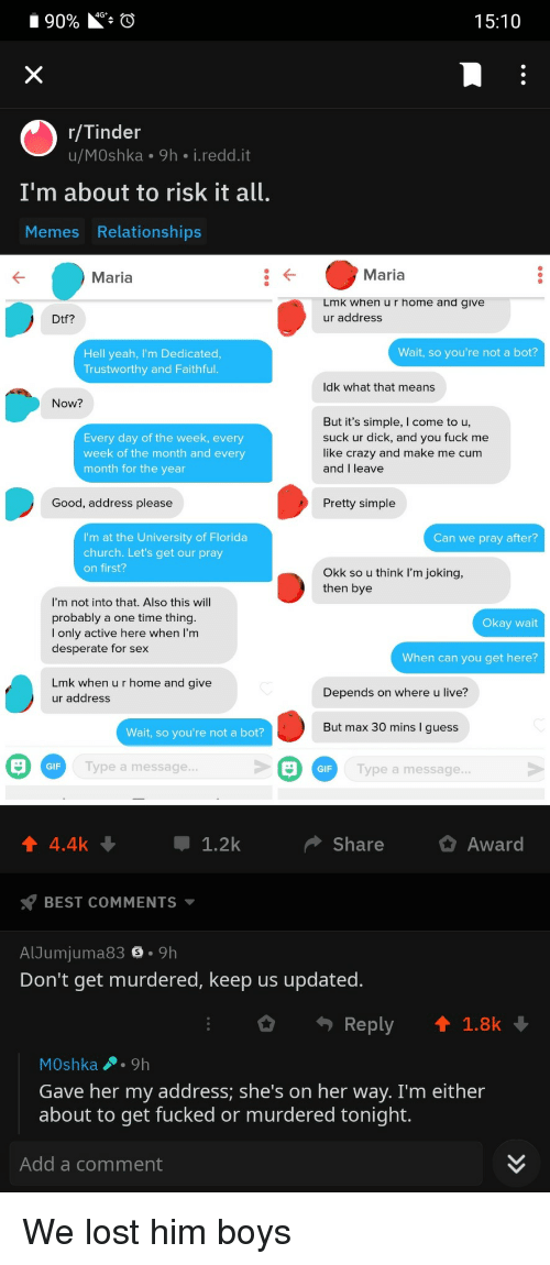 Church, Crazy, and Cum: 4G  90% O  15:10  r/Tinder  u/MOshka 9h i.redd.it  I'm about to risk it all.  Memes Relationships  Maria  Maria  Lmk when u r home and give  ur address  Dtf?  Wait, so you're not a bot?  Hell yeah, I'm Dedicated  Trustworthy and Faithful  ldk what that means  Now?  Every day of the week, every  week of the month and every  month for the year  But it's simple, I come to u,  suck ur dick, and you fuck me  like crazy and make me cum  and I leave  Good, address please  Pretty simple  I'm at the University of Florida  church. Let's get our pray  on first?  Can we pray after?  Okk so u think I'm joking,  then bye  I'm not into that. Also this will  probably a one time thing  I only active here when l'm  desperate for sex  Okay wait  When can you get here?  Lmk when u r home and give  ur address  Depends on where u live?  Wait, so you're not a bot? |  ut max 30 mins I guess  GIF  Type a message  Type a message  GIF  4.4k  1.2k  Share  Awar  BEST COMMENTS  AlJumjuma83 . 9h  Don't get murdered, keep us updated  Reply  ↑ 1.8k  MOshka9h  Gave her my address; she's on her way. I'm either  about to get fucked or murdered tonight.  Add a comment We lost him boys