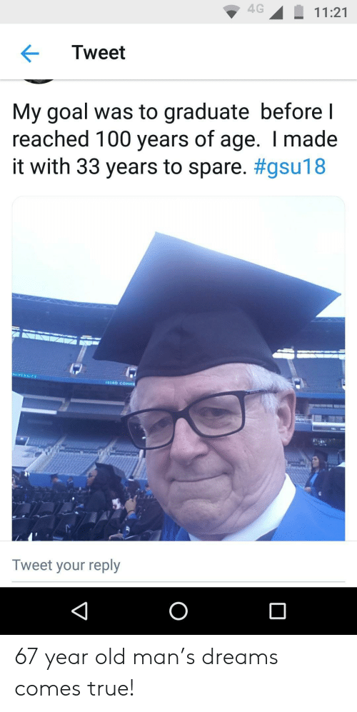 Of Age: 4G11:21  Tweet  My goal was to graduate before l  reached 100 years of age. I made  it with 33 years to spare. #gsu18  NIVERSITY  Tweet your reply 67 year old man's dreams comes true!