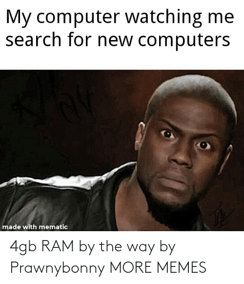 ram: 4gb RAM by the way by Prawnybonny MORE MEMES