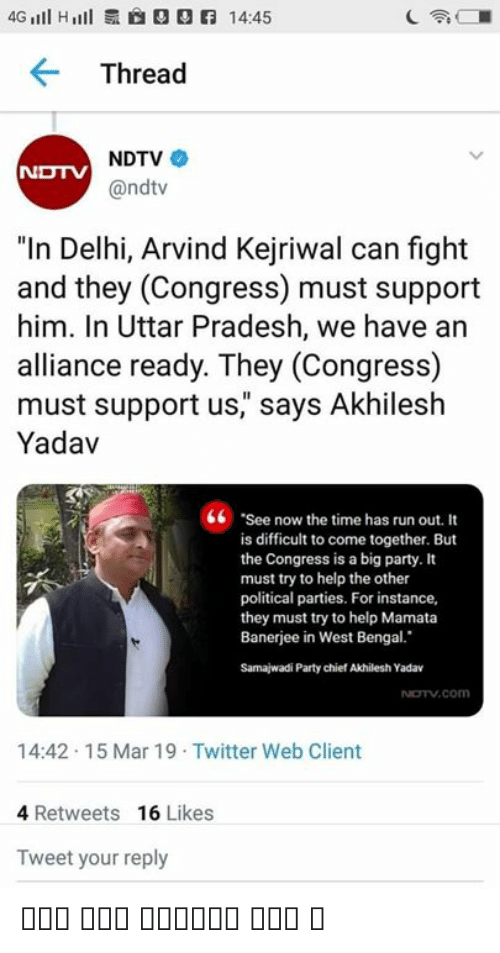 """Kejriwal: 4Gl H  14:45  Thread  NDTV  @ndtv  """"In Delhi, Arvind Kejriwal can fight  and they (Congress) must support  him. In Uttar Pradesh, we have an  alliance ready. They (Congress)  must support us"""" says Akhilesh  Yadav  6 See now the time has run out. It  is difficult to come together. But  the Congress is a big party. It  must try to help the other  political parties. For instance,  they must try to help Mamata  Banerjee in West Bengal.  Samajwadi Party chief Akhilesh Yadav  14:42.15 Mar 19 Twitter Web Client  4 Retweets 16 Likes  Tweet your reply चोर चोर मौसेरे भाई ।"""