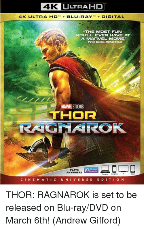 "Rolling Stone: 4K L  LTRAHP  4K  ULT R A-D-+ BLU-RAY ,M+ DIGITAL  THE MOST FUN  JOU'LL EVER HAVE AT  A MARVEL MOVIE""  - Peter Travers, Rolling Stone  MARVEL STUDIOS  THOR  PLAYS  ANYWHERE  CINE M A TIC UNIVERSE E DITION THOR: RAGNAROK is set to be released on Blu-ray/DVD on March 6th!  (Andrew Gifford)"