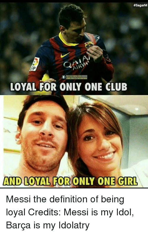 Definitally: 4SagarM  AND LOYAL FOR ONLY ONE GIRL Messi the definition of being loyal Credits: Messi is my Idol, Barça is my Idolatry