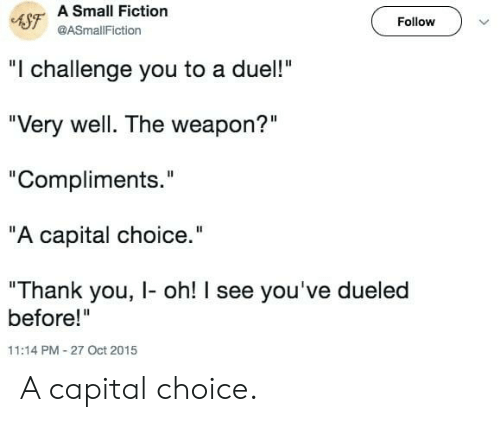 "Thank You, Capital, and Fiction: 4SF A Small Fiction  Follow  @ASmallFiction  ""I challenge you to a duel!""  ""Very well. The weapon?""  ""Compliments.""  ""A capital choice.""  ""Thank you, I- oh! I see you've dueled  before!""  11:14 PM-27 Oct 2015 A capital choice."