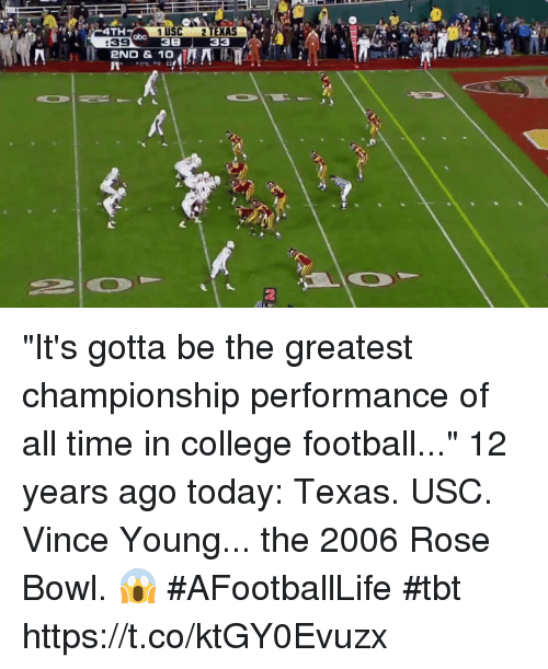"College football: 4TH  1 USC 2 TEXAS  38 33  abo  :39  2ND & 10  2 ""It's gotta be the greatest championship performance of all time in college football...""  12 years ago today: Texas. USC. Vince Young... the 2006 Rose Bowl. 😱 #AFootballLife #tbt https://t.co/ktGY0Evuzx"