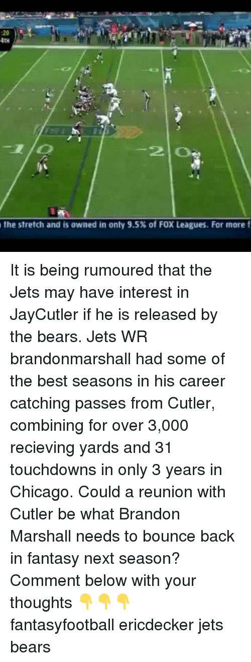 Bounc: 4TH  2 O  the stretch and is owned in only 9.5% of F0X Leagues. For more f It is being rumoured that the Jets may have interest in JayCutler if he is released by the bears. Jets WR brandonmarshall had some of the best seasons in his career catching passes from Cutler, combining for over 3,000 recieving yards and 31 touchdowns in only 3 years in Chicago. Could a reunion with Cutler be what Brandon Marshall needs to bounce back in fantasy next season? Comment below with your thoughts 👇👇👇 fantasyfootball ericdecker jets bears