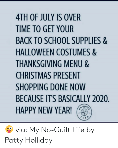 Christmas, Dank, and Halloween: 4TH OF JULY IS OVER  TIME TO GET YOUR  BACK TO SCHOOL SUPPLIES&  HALLOWEEN COSTUMES&  THANKSGIVING MENU &  CHRISTMAS PRESENT  SHOPPING DONE NOW  BECAUSE IT'S BASICALLY 2020.  HAPPY NEW YEAR!  ou 😜 via: My No-Guilt Life by Patty Holliday