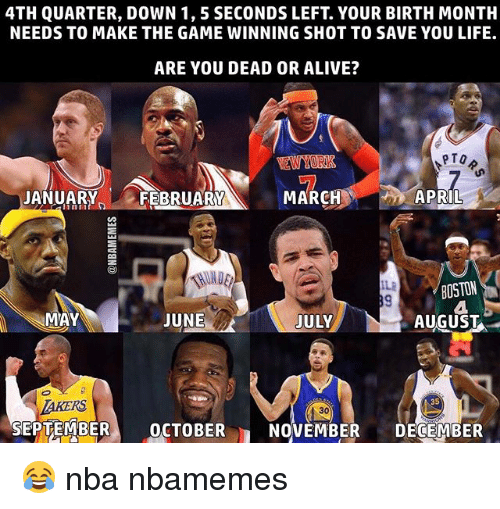Alive, Basketball, and Dead or Alive: 4TH QUARTER, DOWN 1, 5 SECONDS LEFT. YOUR BIRTH MONTH  NEEDS TO MAKE THE GAME WINNING SHOT TO SAVE YOU LIFE.  ARE YOU DEAD OR ALIVE?  PTO  APRIL  JANUARY  FEBRUARY  MARC  BOSTON  MAY  JUNE  JULY  AUGUST  30  SEPTEMBER  OCTOBER  n NOVEMBER  DECEMBER 😂 nba nbamemes
