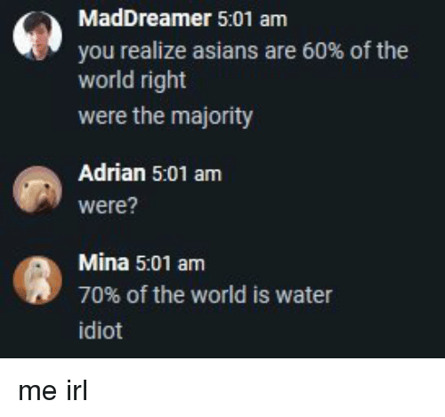 Water, World, and Idiot: 5:01 am  you realize asians are 60% of the  world right  were the majority  Adrian 5:01 am  were?  Mina 5:01 am  70% of the world is water  idiot me irl