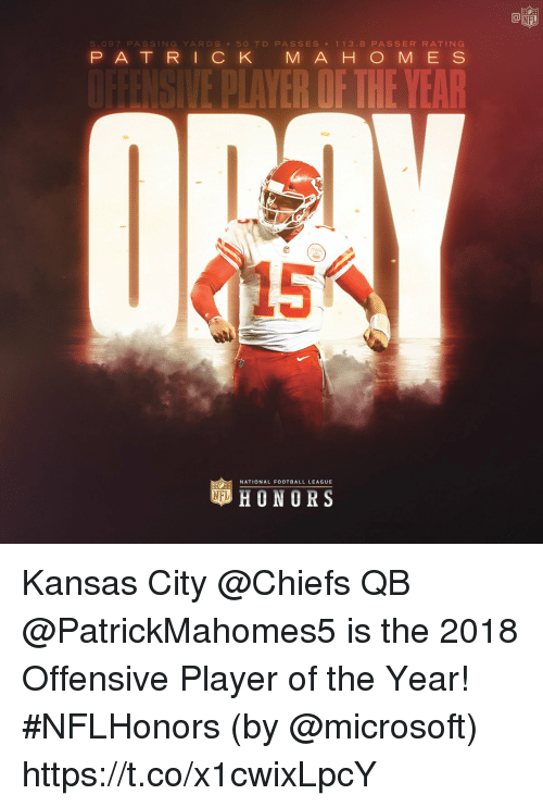 Football, Kansas City Chiefs, and Memes: 5,097 PASSING YARDS 50 TD PASSES 113.8 PASSER RATING  P AT RICK M A H O M E S  E PLAVER OF THE YEAR  NATIONAL FOOTBALL LEAGUE  HONORS Kansas City @Chiefs QB @PatrickMahomes5 is the 2018 Offensive Player of the Year! #NFLHonors (by @microsoft) https://t.co/x1cwixLpcY