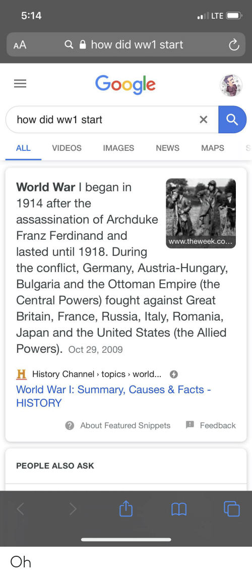 central powers: 5:14  l LTE  how did ww1 start  AA  Google  how did ww1 start  ALL  VIDEOS  MAPS  IMAGES  NEWS  World War I began in  1914 after the  assassination of Archduke  Franz Ferdinand and  www.theweek.co...  lasted until 1918. During  the conflict, Germany, Austria-Hungary,  Bulgaria and the Ottoman Empire (the  Central Powers) fought against Great  Britain, France, Russia, Italy, Romania,  Japan and the United States (the Allied  Powers). Oct 29, 2009  H History Channel » topics » world... O  World War I: Summary, Causes & Facts -  HISTORY  ? About Featured Snippets  Feedback  PEOPLE ALSO ASK Oh