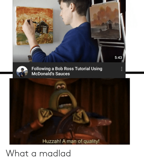 McDonalds, Bob Ross, and Ross: 5:43  Following a Bob Ross Tutorial Using  McDonald's Sauces  Huzzah! A man of quality! What a madlad