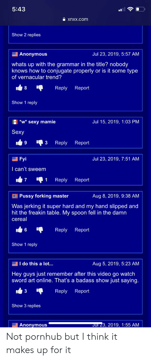 Pornhub, Pussy, and Sexy: 5:43  xnxx.com  Show 2 replies  Jul 23, 2019, 5:57 AM  Anonymous  whats up with the grammar in the title? nobody  knows how to conjugate properly or is it some type  of vernacular trend?  8  Reply Report  Show 1 reply  *w* sexy mamie  Jul 15, 2019, 1:03 PM  Sexy  9  3  Reply  Report  Fyi  Jul 23, 2019, 7:51 AM  I can't sweem  7  1  Reply Report  Pussy forking master  Aug 8, 2019, 9:38 AM  Was jerking it super hard and my hand slipped and  hit the freakin table. My spoon fell in the damn  cereal  Reply  Report  Show 1 reply  I do this a lot...  Aug 5, 2019, 5:23 AM  Hey guys just remember after this video go watch  sword art online. That's a badass show just saying.  Reply Report  Show 3 replies  Jul 23, 2019, 1:55 AM  Anonymous Not pornhub but I think it makes up for it