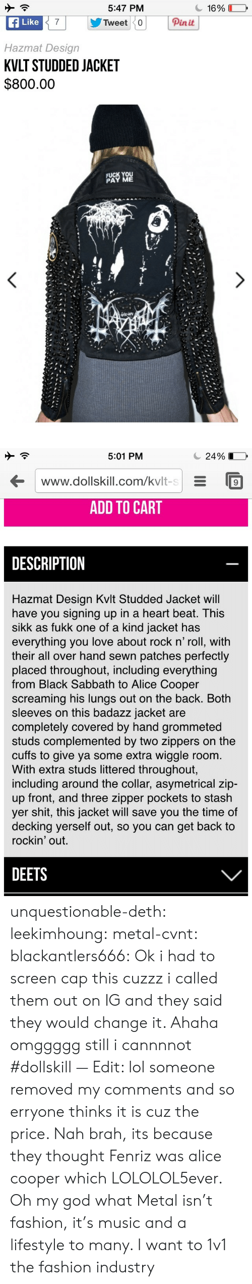 Kvlt: 5:47 PM  f Like  Hazmat Design  KVLT STUDDED JACKET  $800.00  Pinit  FUCK YOU  PAY ME   5:01 PM  С 24 901  www.dollskill.com/kvlt-sE9  ADD TO CART  DESCRIPTION  Hazmat Design Kvlt Studded Jacket wil  have you signing up in a heart beat. This  sikk as fukk one of a kind jacket has  everything you love about rock n' roll, with  their all over hand sewn patches perfectly  placed throughout, including everything  from Black Sabbath to Alice Cooper  screaming his lungs out on the back. Both  sleeves on this badazz jacket are  completely covered by hand grommeted  studs complemented by two zippers on the  cuffs to give ya some extra wiggle room.  With extra studs littered throughout,  including around the collar, asymetrical zip-  up front, and three zipper pockets to stash  yer shit, this jacket will save you the time of  decking yerself out, so you can get back to  rockin' out.  DEETS unquestionable-deth:  leekimhoung: metal-cvnt:   blackantlers666:   Ok i had to screen cap this cuzzz i called them out on IG and they said they would change it. Ahaha omggggg still i cannnnot  #dollskill  — Edit: lol someone removed my comments and so erryone thinks it is cuz the price. Nah brah, its because they thought Fenriz was alice cooper which LOLOLOL5ever.  Oh my god what     Metal isn't fashion, it's music and a lifestyle to many. I want to 1v1 the fashion industry