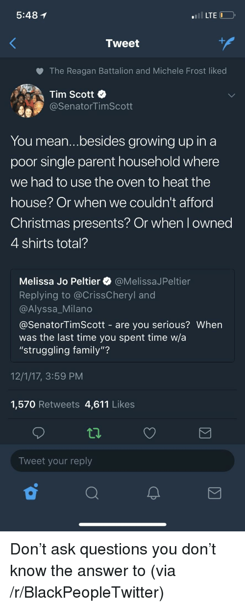"Alyssa Milano: 5:48 1  LTE  Tweet  The Reagan Battalion and Michele Frost liked  Tim Scott  @SenatorTimScott  You mean...besides growing up in a  poor single parent household where  we had to use the oven to heat the  nouse Or when we couldn't afford  Christmas presents? Or when l owned  4 shirts total?  Melissa Jo Peltier @MelissaJPeltier  Replying to @CrissCheryl and  @Alyssa_Milano  @SenatorTimScott - are you serious? When  was the last time you spent time w/a  ""struggling family""?  12/1/17, 3:59 PM  1,570 Retweets 4,611 Likes  Tweet your reply <p>Don't ask questions you don't know the answer to (via /r/BlackPeopleTwitter)</p>"