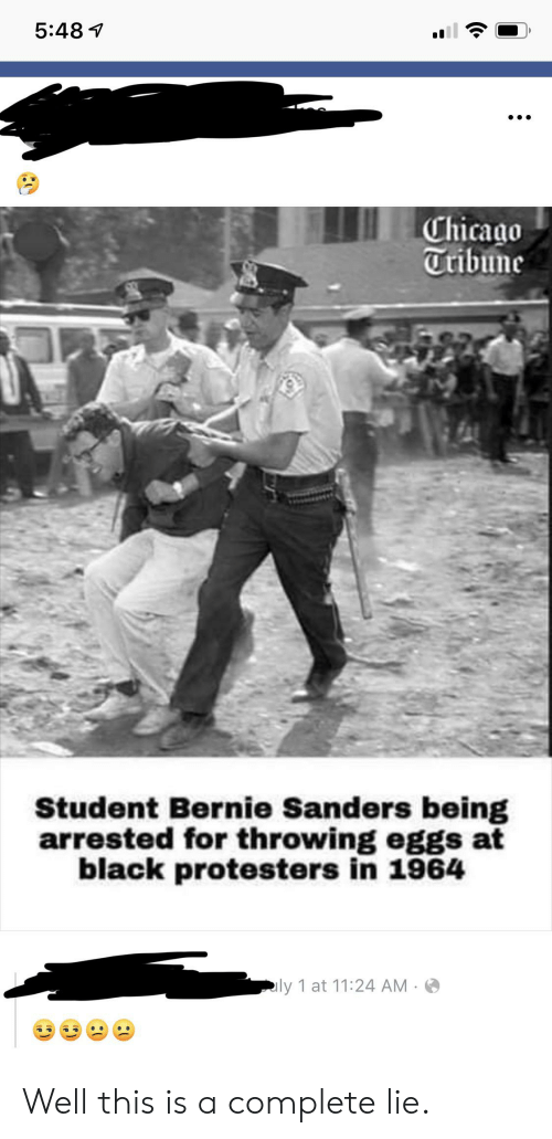 Bernie Sanders, Chicago, and Black: 5:48  Chicago  Tribune  Student Bernie Sanders being  arrested for throwing eggs at  black protesters in 1964  ly 1 at 11:24 AM  P) Well this is a complete lie.